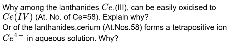 Why among the lanthanides `Ce`,(III), can be easily oxidised to `Ce(IV)` (At. No. of Ce=58). Explain why? <br> Or of the lanthanides,cerium (At.Nos.58) forms a tetrapositive ion `Ce^(4+)` in aqueous solution. Why?