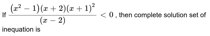 If `((x^(2)-1)(x+2)(x+1)^(2))/((x-2))lt0` , then complete solution set of inequation is