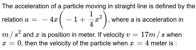 The acceleration of a particle moving in straight line is defined by the relation `a= -4x(-1+(1)/(4)x^(2))`, where a is acceleration in `m//s^(2)` and `x` is position in meter. If velocity `v = 17 m//s` when `x = 0`, then the velocity of the particle when `x = 4` meter is :