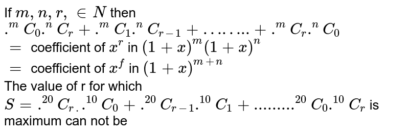 """If `m, n, r, in N` then `.^(m)C_(0).^(n)C_(r) + .^(m)C_(1).^(n)C_(r-1)+""""……..""""+.^(m)C_(r).^(n)C_(0)` <br> `=` coefficient of `x^(r)` in `(1+x)^(m)(1+x)^(n)` <br> `=` coefficient of `x^(f)` in `(1+x)^(m+n)` <br> The value of r for which `S = .^(20)C_(r.).^(10)C_(0)+.^(20)C_(r-1).^(10)C_(1)+""""........"""".^(20)C_(0).^(10)C_(r)` is maximum can not be"""