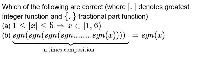 """Which of the following are correct (where `[.]` denotes greatest integer function and `{.}` fractional part function) <br> (a)`1 le [x] le 5 rArr x in  [1,6)`<br> (b)`ubrace(sgn(sgn(sgn(sgn""""........""""sgn(x)))))_(""""n times composition"""")=sgn(x)`"""