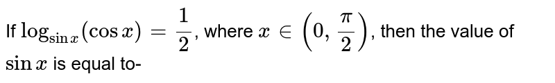 If `log_(sinx)(cos x) = (1)/(2)`, where `x in (0, (pi)/(2))`, then the value of `sin x` is equal to-
