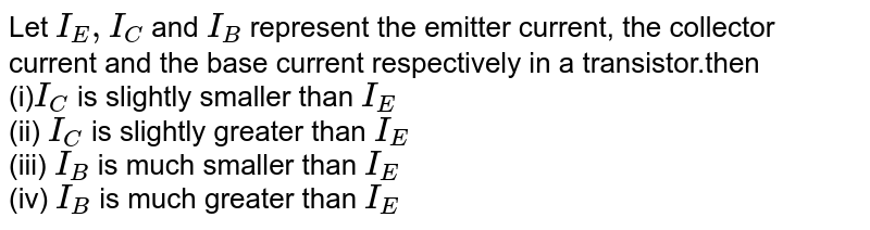Let `I_(E),I_(C)` and `I_(B)` represent the emitter current, the collector current and the base current respectively in a transistor.then <br> (i)`I_(C)` is slightly smaller than `I_(E)`  <br> (ii) `I_(C)` is slightly greater than `I_(E)` <br> (iii) `I_(B)` is much smaller than `I_(E)`  <br> (iv) `I_(B)` is much greater than `I_(E)`