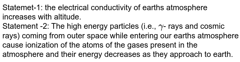 Statemet-1: the electrical conductivity of earth's atmosphere increases with altitude. <br> Statement -2: The high energy particles (i.e., `gamma`- rays and cosmic rays) coming from outer space while entering our earth's atmosphere cause ionization of the atoms of the gases present in the atmosphere and their energy decreases as they approach to earth.