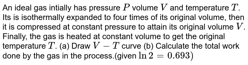 An ideal gas intially has pressure `P` volume `V` and temperature `T`. Its is isothermally expanded to four times of its original volume, then it is compressed at constant pressure to attain its original volume `V`. Finally, the gas is heated at constant volume to get the original temperature `T`. (a) Draw `V-T` curve (b) Calculate the total work done by the gas in the process.(given `ln2 = 0.693)`