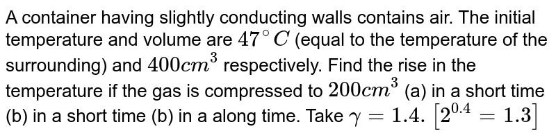 A container having slightly conducting walls contains air. The initial temperature and volume are `47^(@)C` (equal to the temperature of the surrounding) and `400cm^(3)` respectively. Find the rise in the temperature if the gas is compressed to `200cm^(3)` (a) in a short time (b) in a short time (b) in a along time. Take `gamma = 1.4. [2^(0.4) = 1.3]`