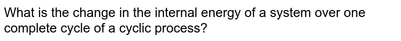 What is the change in the internal energy of a system over one complete cycle of a cyclic process?