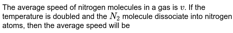 The average speed of nitrogen molecules in a gas is `v`. If the temperature is doubled and the `N_(2)` molecule dissociate into nitrogen atoms, then the average speed will be