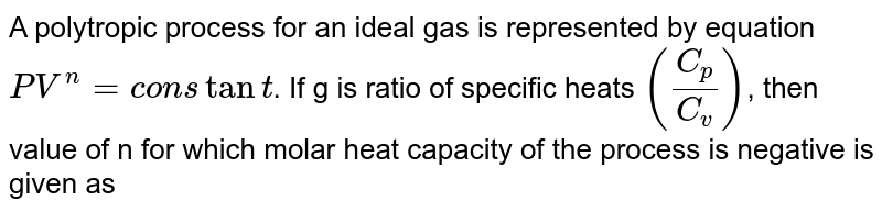 A polytropic process for an ideal gas is represented by equation `PV^(n) = constant`. If g is ratio of specific heats `((C_(p))/(C_(v)))`, then value of n for which molar heat capacity of the process is negative is given as