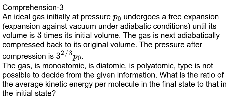 Comprehension-3 <br> An ideal gas initially at pressure `p_(0)` undergoes a free expansion (expansion against vacuum under adiabatic conditions) until its volume is `3` times its initial volume. The gas is next adiabatically compressed back to its original volume. The pressure after compression is `3^(2//3)p_(0)`. <br>   The gas, is monoatomic, is diatomic, is polyatomic, type is not possible to decide from the given information.      What is the ratio of the average kinetic energy per molecule in the final state to that in the initial state?