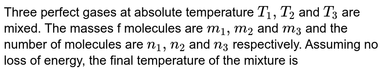 Three perfect gases at absolute temperature `T_(1), T_(2)` and `T_(3)` are mixed. The masses f molecules are `m_(1), m_(2)` and `m_(3)` and the number of molecules are `n_(1), n_(2)` and `n_(3)` respectively. Assuming no loss of energy, the final temperature of the mixture is