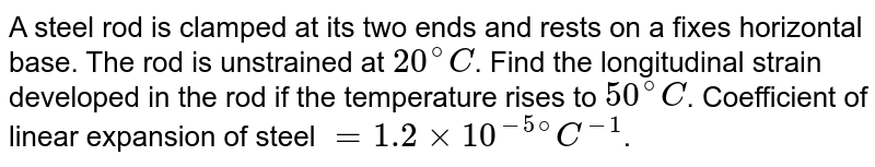 A steel rod is clamped at its two ends and rests on a fixes horizontal base. The rod is unstrained at `20^@C`. Find the longitudinal strain developed in the rod if the temperature rises to `50^@C`. Coefficient of linear expansion of steel `=1.2 xx 10^(-5  @)C^(-1)`.