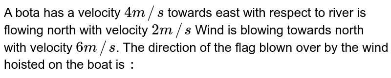 A bota has a velocity `4m//s` towards east with respect to river is flowing north with velocity `2m//s` Wind is blowing towards north with velocity `6m//s`. The direction of the flag blown over by the wind hoisted on the boat is `:`