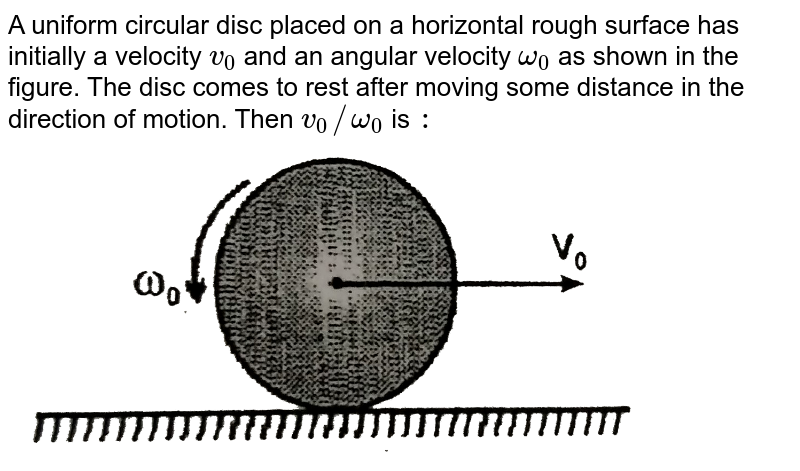 """A uniform circular disc placed on a horizontal rough surface has initially a velocity `v_(0)` and an angular velocity `omega_(0)` as shown in the figure. The disc comes to rest after moving some  distance in the direction of motion. Then `v_(0)//omega_(0)` is `:` <br> <img src=""""https://d10lpgp6xz60nq.cloudfront.net/physics_images/RES_PHY_DPP_70_XI_E01_564_Q01.png"""" width=""""80%"""">"""