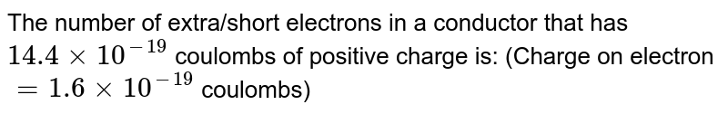 The number of extra/short electrons in a conductor that has `14.4 xx 10^(-19)` coulombs of positive charge is: (Charge on electron `= 1.6 xx 10^(-19)` coulombs)