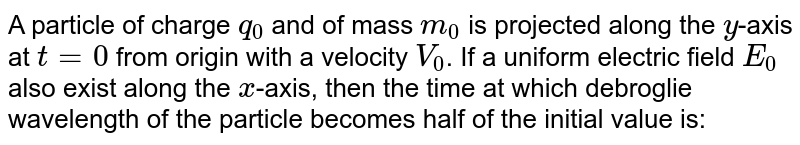 A particle of charge `q_(0)` and of mass `m_(0)` is projected along the `y`-axis at `t=0` from origin with a velocity `V_(0)`. If a uniform electric field `E_(0)` also exist along the `x`-axis, then the time at which debroglie wavelength of the particle becomes half of the initial value is: