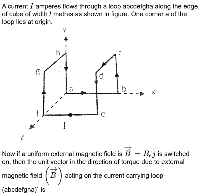 """A current `I` amperes flows through a loop abcdefgha along the edge of cube of width `l` metres as shown in figure. One corner 'a' of the loop lies at origin. <br> <img src=""""https://d10lpgp6xz60nq.cloudfront.net/physics_images/RES_DPP_PHY_XII_E01_911_Q01.png"""" width=""""80%""""> <br> Now if a uniform external magnetic field is `vec(B) = B_(e) hat(j)` is switched on, then the unit vector in the direction of torque due to external magnetic field `(vec(B))` acting on the current carrying loop (abcdefgha)` is"""
