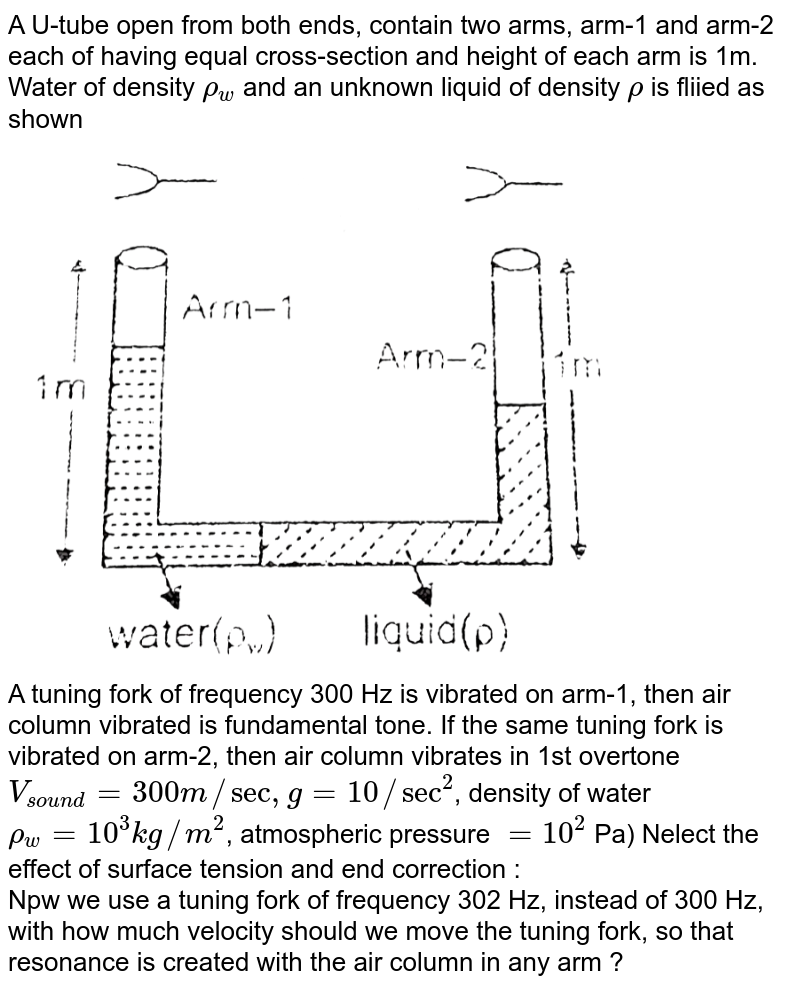 """A U-tube open from both ends, contain two arms, arm-1 and arm-2 each of having equal cross-section and height of each arm is 1m. Water of density `rho_(w)` and an unknown liquid of density `rho` is fliied as shown <br> <img src=""""https://d10lpgp6xz60nq.cloudfront.net/physics_images/RES_DPP_PHY_XII_E01_1008_Q01.png"""" width=""""80%""""> <br> A tuning fork of frequency 300 Hz is vibrated on arm-1, then air column vibrated is fundamental tone. If the same tuning fork is vibrated on arm-2, then air column vibrates in 1st overtone `V_(""""sound"""") = 300 m//sec , g = 10//sec^(2)`, density of water `rho_(w) = 10^(3)kg//m^(2)`, atmospheric pressure `= 10^(2)` Pa) Nelect the effect of surface tension and end correction : <br> Npw we use a tuning fork of frequency 302 Hz, instead of 300 Hz, with how much velocity should we move the tuning fork, so that resonance is created with the air column in any arm ?"""