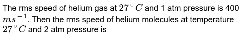 The rms speed of helium gas at `27^(@)C` and 1 atm pressure is 400` ms^(-1)`. Then the rms speed of helium molecules at temperature `27^(@)C` and 2 atm pressure is