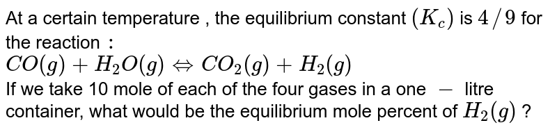 At a certain  temperature , the equilibrium constant `(K_(c))` is `4//9` for the reaction `:` <br> `CO(g)+H_(2)O(g) hArr CO_(2)(g)+H_(2)(g)` <br> If we take 10 mole of each of the four gases in a one `-` litre container, what would be the equilibrium mole percent of `H_(2)(g)` ?