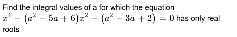 Find the integral values of a for which the equation `x^4-(a^2-5a+6)x^2-(a^2-3a+2)=0` has only real roots