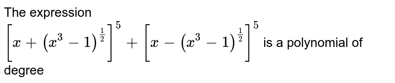 The expression <br> `[x+(x^(3)-1)^((1)/(2))]^(5)+[x-(x^(3)-1)^((1)/(2))]^(5)` is a polynomial of degree