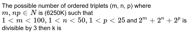 The possible number of ordered triplets (m, n, p) where `m,np in N` is (6250K) such that `1ltmlt100,1ltnlt50,1ltplt25` and `2^(m)+2^(n)+2^(p)` is divisible by 3 then k is
