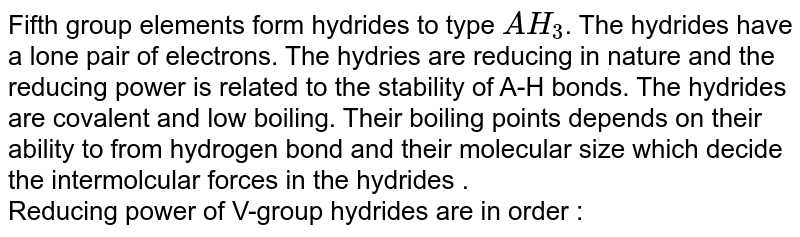 Fifth group elements form hydrides to type `AH_(3)`. The hydrides have a lone pair of electrons. The hydries are reducing in nature and the reducing power is related to the stability of A-H bonds. The hydrides are covalent and low boiling. Their boiling points depends on their ability to from hydrogen bond and their molecular size which decide the intermolcular forces in the hydrides . <br> Reducing power of V-group hydrides are in order :