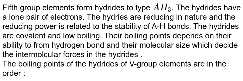 Fifth group elements form hydrides to type `AH_(3)`. The hydrides have a lone pair of electrons. The hydries are reducing in nature and the reducing power is related to the stability of A-H bonds. The hydrides are covalent and low boiling. Their boiling points depends on their ability to from hydrogen bond and their molecular size which decide the intermolcular forces in the hydrides . <br> The boiling points of the hydrides of V-group elements are in the <br> order :