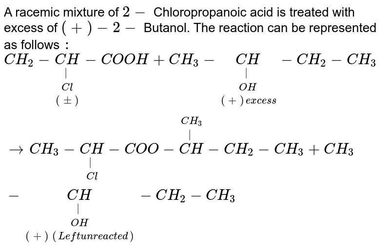 """A racemic mixture of `2-` Chloropropanoic acid is treated with excess of `(+)-2-` Butanol. The reaction can be represented as follows `:` <br> `CH_(2)-underset((pm))underset(Cl)underset(
