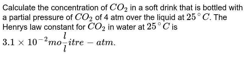 """Calculate the concentration of `CO_(2)` in a soft drink that is bottled with a  partial pressure of `CO_(2)` of 4 atm over the liquid at `25^(@)C`. The Henry's law constant for `CO_(2)` in water at `25^(@)C` is `3.1 xx 10^(-2) """"mol/litre-atm""""`."""