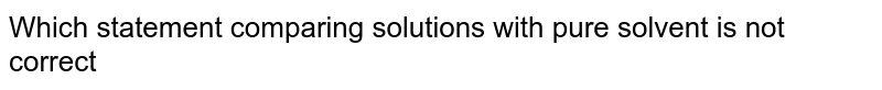 Which statement comparing solutions with pure solvent is not correct