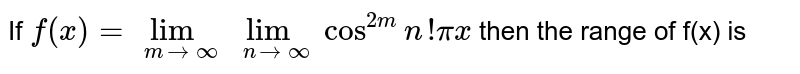 If `f(x)=lim_(m->oo) lim_(n->oo)cos^(2m) n!pix` then the range of f(x) is