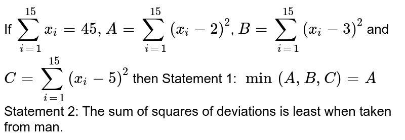 If `sum_(i=1)^(15)x_(i)=45,A=sum_(i=1)^(15)(x_(i)-2)^(2)`,  `B=sum_(i=1)^(15)(x_(i)-3)^(2)` and `C=sum_(i=1)^(15)(x_(i)-5)^(2)` then  Statement 1: `min(A,B,C)=A`  Statement 2: The sum of squares of deviations is least when taken from man.