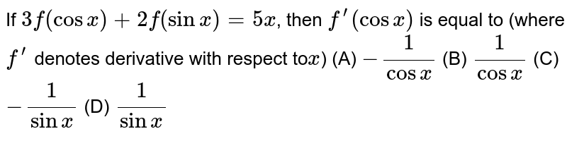 If `3f(cosx)+2f(sinx)=5x`, then `f^(')(cosx)` is equal to (where `f^(')` denotes derivative with respect to`x`)  (A) `−1/(cosx)` (B) `1/(cosx)` (C) `-1/(sinx)` (D) `1/(sinx)`