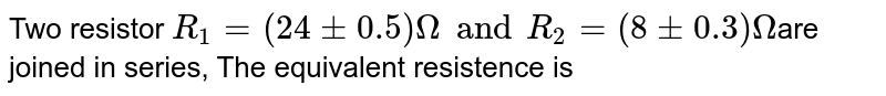 Two resistor `R_(1) = (24 +- 0.5)Omega and R_(2) = (8 +- 0.3)Omega `are joined in series, The equivalent resistence is
