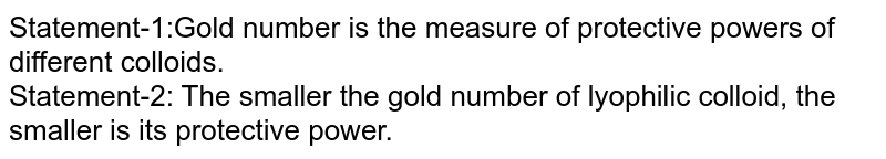 Statement-1:Gold number is the measure of protective powers of different colloids. <br> Statement-2: The smaller the gold number of lyophilic colloid, the smaller is its protective power.