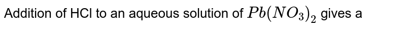 Addition of HCl to an aqueous solution of `Pb(NO_3)_2` gives a