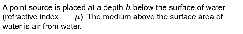 A point source is placed at a depth `h`  below the surface  of water (refractive index `=  mu`). The medium  above the  surface area of water is air  from  water.