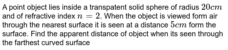 A point object lies inside  a transpatent solid sphere of radius `20cm`  and of refractive  index `n = 2`. When the object is viewed form air  through  the nearest  surface  it is seen  at a distance `5 cm` form the surface. Find the  apparent distance  of object  when its  seen through  the farthest  curved surface