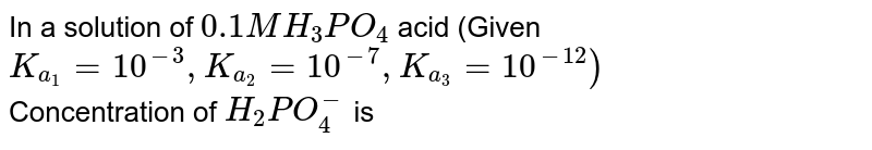 In a solution of `0.1M H_(3)PO_(4)` acid (Given `K_(a_(1))=10^(-3),K_(a_(2))=10^(-7),K_(a_(3))=10^(-12))` <br> Concentration of `H_(2)PO_(4)^(-)` is