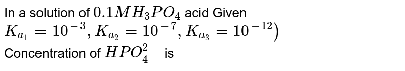In a solution of `0.1M H_(3)PO_(4)` acid Given `K_(a_(1))=10^(-3),K_(a_(2))=10^(-7),K_(a_(3))=10^(-12))` <br> Concentration of `HPO_(4)^(2-)` is