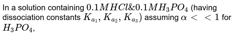 In a solution containing `0.1M HCl & 0.1M H_(3)PO_(4)` (having dissociation constants `K_(a_(1)),K_(a_(2)),K_(a_(3)))` assuming `alphaltlt1` for `H_(3)PO_(4)`,
