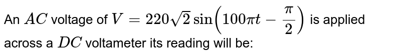 An `AC` voltage of `V=220sqrt2 sin (100 pit-pi/2)` is applied across a `DC` voltameter its reading will be: