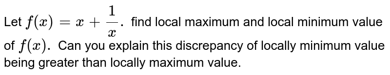 Let `f(x) =x +(1)/(x).` find  local  maximum and  local  minimum value  of `f(x) .` Can  you explain this  discrepancy of locally minimum value  being greater than  locally  maximum value.