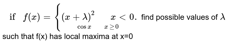 """` if f(x) ={underset( cos x """"    """"x ge 0)((x+lambda)^(2) """"   """" x lt 0).` find  possible  values of `lambda` such  that  f(x) has local  maxima at x=0"""
