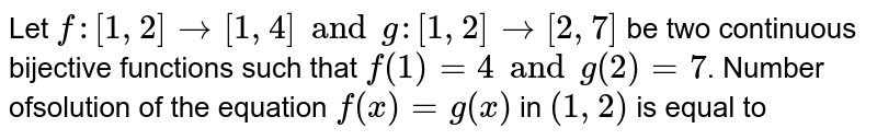 Let `f: [1,2] -> [1, 4] and g : [1,2] -> [2, 7]` be two continuous bijective functions such that `f(1)\=4 and g (2)=7`. Number ofsolution of the equation `f(x)=g(x)` in `(1,2)` is equal to