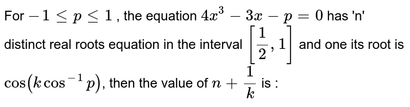 For  `-1<=p<=1` , the equation  `4x^3-3x-p = 0`  has  'n' distinct real roots equation in the interval   `[1/2,1]` and one  its root is   `cos(kcos^-1p)`, then the value of  `n+1/k` is :