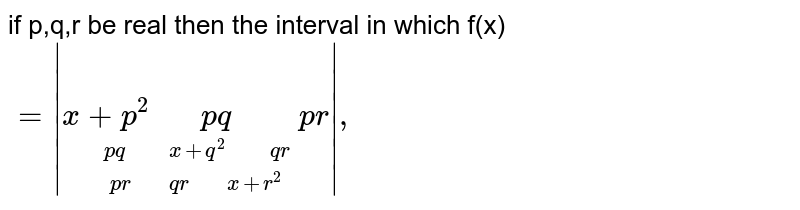 """if p,q,r be real  then the  interval  in which  f(x) `=