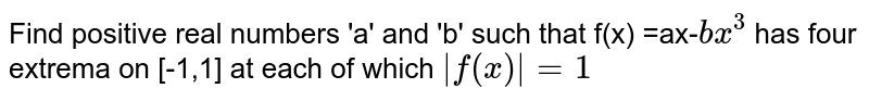 Find  positive real numbers 'a' and 'b' such that  f(x) =ax-`bx^(3)` has four extrema on [-1,1] at each of which  `|f(x)|=1`
